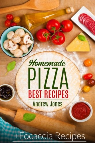 HOMEMADE PIZZA. BEST RECIPES. Plus FOCACCIA RECIPES