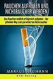 Rauchen aufhören und Nichtraucher werden: Das Rauchen endlich erfolgreich aufgeben - der geheime Weg zum garantierten Nichtraucher: Rauchen aufgeben und ... Leben führen (Suchtbehandlung)