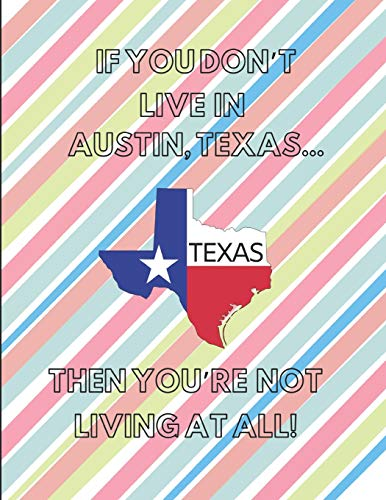 If You Don't Live In Austin, Texas ... Then You're Not Living At All!: Note Book (Lined)
