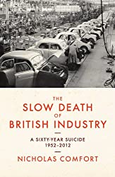 The Slow Death of British Industry A Sixty-Year Suicide 1952-2012