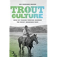 Trout Culture: How Fly Fishing Forever Changed the Rocky Mountain West (Emil and Kathleen Sick Series in Western History and Biography)