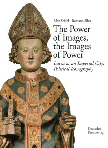 The Power of Images, the Images of Power. Lucca as an Imperial City: Political Iconography (Series of Kunsthistorisches Institut in Florenz Max-Planck-Institut) -