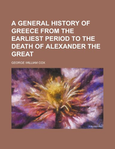 A General History of Greece from the Earliest Period to the Death of Alexander the Great