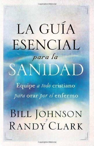 La guia esencial para la sanidad: Equipe a todo cristiano para orar por el enfermo (Spanish Edition) by Johnson, Bill, Clark, Rancy (2012) Paperback