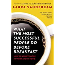 What the Most Successful People Do Before Breakfast: How to Achieve More at Work and at Home by Laura Vanderkam (5-Sep-2013) Paperback