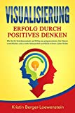 VISUALISIERUNG - Erfolg durch Positives Denken: Wie Sie Ihr Unterbewusstsein auf Erfolg neu programmieren, Ihre Träume verwirklichen und zu mehr Gelassenheit und Glück in Ihrem Leben finden