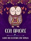 Con Amore: Libro Da Colorare Per Adulti: Un regalo da colorare unico per motivare e ispirare uomini, donne, adolescenti e anziani per lavorare sulla con animali, uccelli, gufi, fiori e modelli