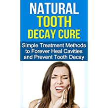 Natural Tooth Decay Cure: Simple Treatment Methods to Heal and Prevent Tooth Decay Using Diet and Nutrition (Cure Tooth Decay, Dental Surgery, Tooth Decay ... and Prevent Tooth Decay) (English Edition)