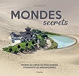 Mondes secrets : Voyage au coeur de sites oubliés, étonnants ou insoupçonnés