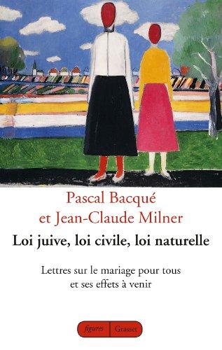 Loi juive, loi civile, loi naturelle: Lettres sur le mariage pour tous et ses effets à venir par Jean-Claude Milner, Pascal Bacqué