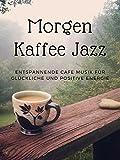 Morgen Kaffee Jazz - Entspannende Cafe Musik für glückliche und positive Energie