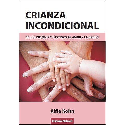 Crianza Incondicional - De Los Premios Y Castigos Al Amor Y La Razon
