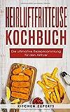 Heißluftfritteuse Kochbuch: Die ultimative Rezepesammlung für den Airfryer