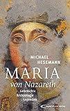 Maria von Nazareth: Geschichte - Archäologie - Legenden - Michael Hesemann