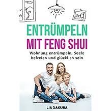 ENTRÜMPELN nach Feng Shui: Haushalt entrümpeln, Seele befreien , ausmisten, Ordnung schaffen, gerümpelfrei leben, glücklich sein