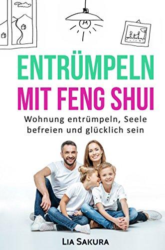 ENTRÜMPELN nach Feng Shui: Haushalt entrümpeln, Seele befreien, ausmisten, Ordnung schaffen, gerümpelfrei leben, glücklich sein (entrümpeln Feng Shui 2)