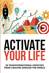 Activate Your Life: 50 Transformational Exercises From Coaches Around The World