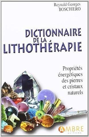 Dictionnaire de la lithothérapie : Propriétés énergétiques des pierres et cristaux naturels de Reynald Georges Boschiero ( 12 juillet 2013 )