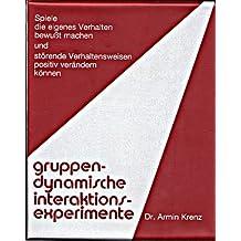 Gruppendynamische Interaktionsexperimente: Spiele, die eigenes Verhalten bewusst machen und störende Verhaltensweisen positiv verändern