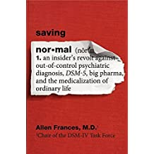 Saving Normal: An Insider's Revolt Against Out-of-Control Psychiatric Diagnosis, DSM-5, Big Pharma, and the Medicalization of Ordinary Life by Allen, M.D. Frances (2013-05-20)