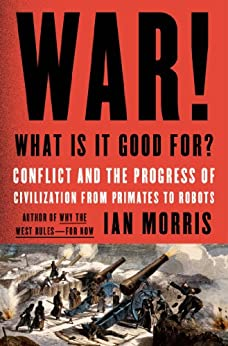 War! What Is It Good For?: Conflict and the Progress of Civilization from Primates to Robots von [Morris, Ian]