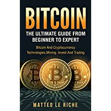 Bitcoin: The Ultimate Guide from Beginner to Expert: Bitcoin and Cryptocurrency Te (Bitcoin Mining, Bitcoin for beginners, Bitcoin Guide) (English Edition)