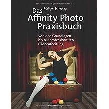 Das Affinity Photo-Praxisbuch: Von den Grundlagen bis zur professionellen Bildbearbeitung