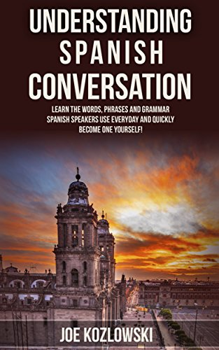 Understanding Spanish Conversation: Learn The Words, Phrases, and Grammar Spanish Speakers Use Everyday and Quickly Become One Yourself! por Joe Kozlowski