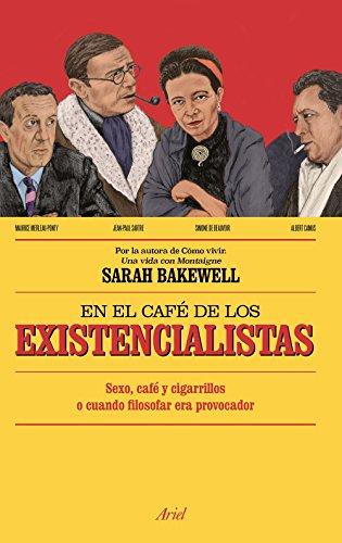 En el café de los existencialistas: Sexo, café y cigarrillos o cuando filosofar era provocador por Sarah Bakewell