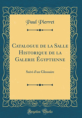 Catalogue de la Salle Historique de la Galerie Egyptienne: Suivi D'Un Glossaire (Classic Reprint)