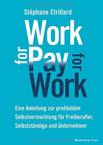 WORK FOR PAY - PAY FOR WORK: Eine Anleitung zur profitablen Selbstvermarktung für Freiberufler, Selbstständige und Unternehmer