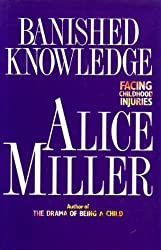 Banished Knowledge: Facing Childhood Injuries by Alice Miller (1990-10-22)