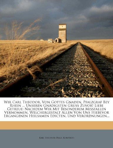Wir Carl Theodor, Von Gottes Gnaden, Pfalzgraf Bey Rhein ... Unseren Gnadigsten Gruss Zuvor! Liebe Getreue: Nachdem Wir Mit Besonderem Missfallen ... Heilsamen Edicten, Und Verordnungen...