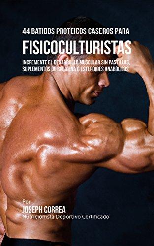 44 Batidos Proteicos Caseros para Fisicoculturistas: Incremente el Desarrollo Muscular sin Pastillas, Suplementos de Creatina o Esteroides Anabólicos