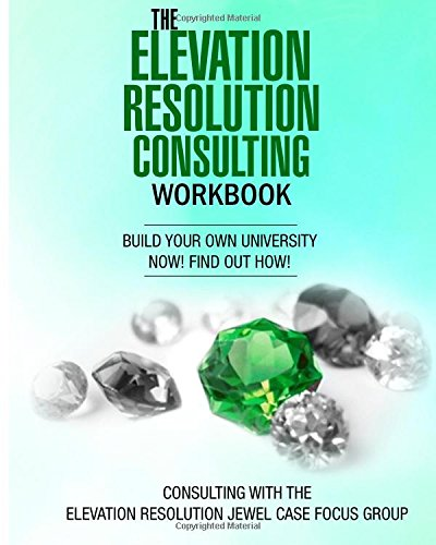 The Elevation Resolution Consultant Workbook: Build your university now!  find out how!