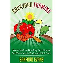 Backyard Farming: Your Guide to Building the Ultimate Self Sustainable Backyard Mini Farm (Backyard Farming Essentials - Mini Farming - Urban Gardening ... - Backyard Homestead) (English Edition)