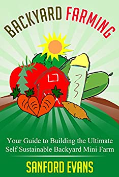 Backyard Farming: Your Guide to Building the Ultimate Self Sustainable Backyard Mini Farm (Backyard Farming Essentials - Mini Farming - Urban Gardening - Self Sustainability - Backyard Homestead) by [Evans, Sanford]