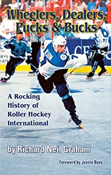 Wheelers, Dealers, Pucks & Bucks: A Rocking History of Roller Hockey International by [Graham, Richard ]