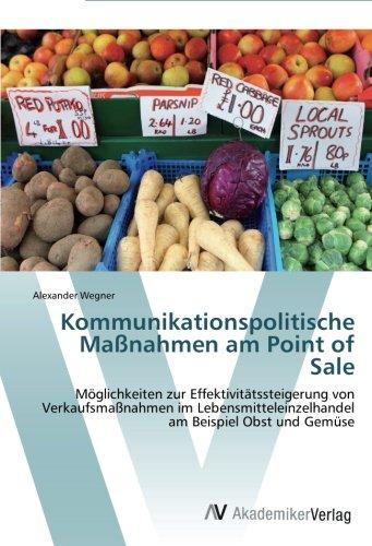 Kommunikationspolitische Maßnahmen am Point of Sale: Möglichkeiten zur Effektivitätssteigerung von Verkaufsmaßnahmen im Lebensmitteleinzelhandel am Beispiel Obst und Gemüse