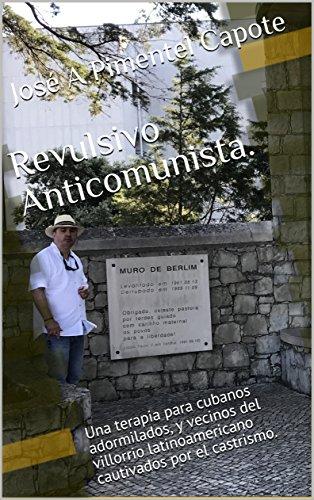 Revulsivo Anticomunista.: Una terapia para cubanos adormilados, y vecinos del villorrio latinoamericano cautivados por el castrismo.