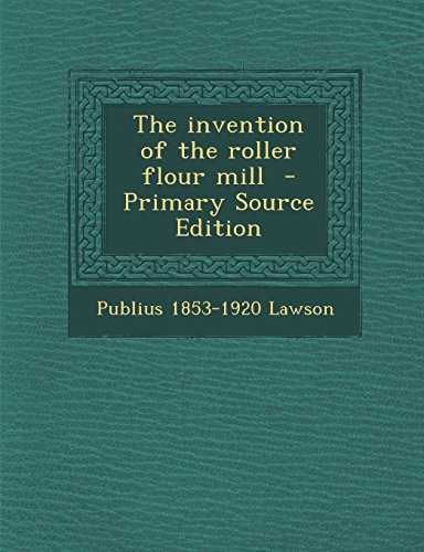The Invention of the Roller Flour Mill - Primary Source Edition