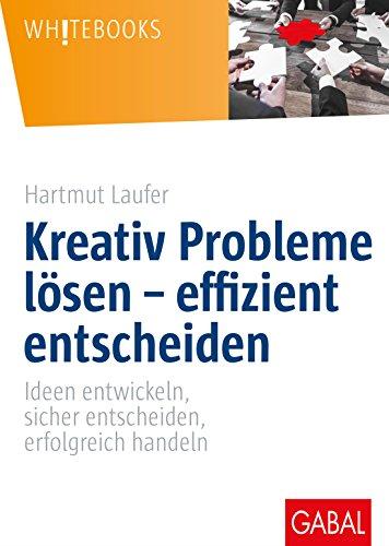 Kreativ Probleme Lösen Effizient Entscheiden Ideen Entwickeln Sicher Entscheiden Erfolgreich Handeln Whitebooks