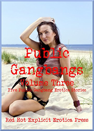 Public Gangbangs Volume Three Five Public Gangbang Erotica Stories: Five  Public Gangbang Erotica Stories by