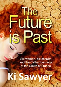 The Future is Past Six women, Six secrets and the Cathar Burnings of the South of France by [Sawyer, Ki]