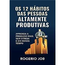 Os 12 Hábitos das Pessoas Altamente Produtivas: Aprenda a Produzir Mais, sem Stress e em Menos Tempo (Portuguese Edition)