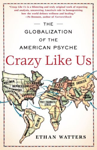 Crazy Like Us: The Globalization of the American Psyche: Written by Ethan Watters, 2011 Edition, (Reprint) Publisher: Free Press [Paperback]
