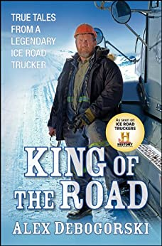 King of the Road: True Tales from a Legendary Ice Road Trucker von [Debogorski, Alex]