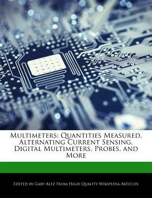 [{ Multimeters: Quantities Measured, Alternating Current Sensing, Digital Multimeters, Probes, and More By Alez, Gaby ( Author ) Feb - 28- 2012 ( Paperback ) } ] -