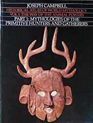 Historical Atlas of World Mythology, Vol. 1: The Way of the Animal Powers, Part 1, Mythologies of the Primitive Hunters and Gatherers by Joseph Campbell (1988-11-01)