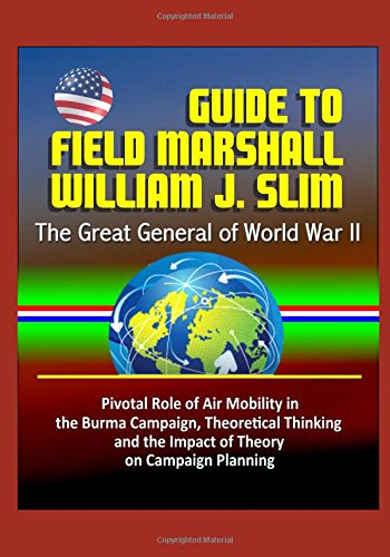 guide-to-field-marshall-william-j-slim-the-great-general-of-world-war-ii-pivotal-role-of-air-mobilit